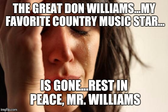 One by one, we are losing the greats... | THE GREAT DON WILLIAMS...MY FAVORITE COUNTRY MUSIC STAR... IS GONE...REST IN PEACE, MR. WILLIAMS | image tagged in memes,don williams,great,country music,never be another | made w/ Imgflip meme maker