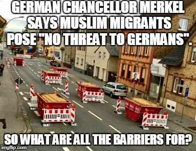 "Just Another Day In Europistan | GERMAN CHANCELLOR MERKEL SAYS MUSLIM MIGRANTS POSE ""NO THREAT TO GERMANS"". SO WHAT ARE ALL THE BARRIERS FOR? 