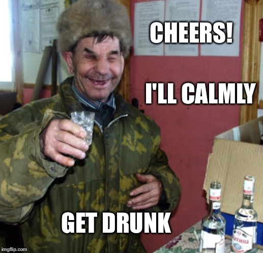Blind Russian cheers! | GET DRUNK I'LL CALMLY CHEERS! | image tagged in blind russian cheers | made w/ Imgflip meme maker