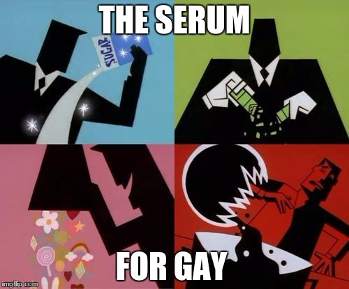 Powerpuff Girls Creation | THE SERUM FOR GAY | image tagged in powerpuff girls creation | made w/ Imgflip meme maker
