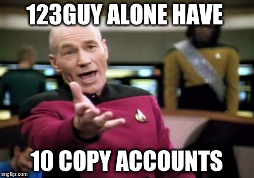 Picard Wtf Meme | 123GUY ALONE HAVE 10 COPY ACCOUNTS | image tagged in memes,picard wtf | made w/ Imgflip meme maker