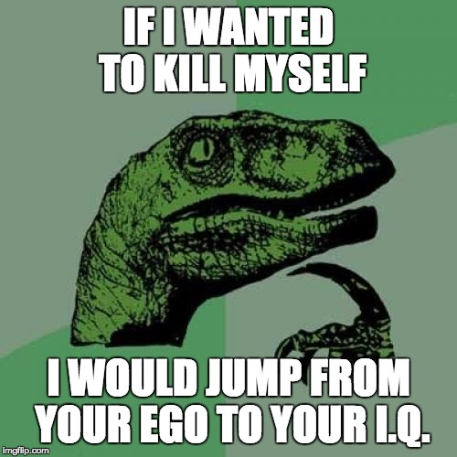 Philosoraptor Meme | IF I WANTED TO KILL MYSELF I WOULD JUMP FROM YOUR EGO TO YOUR I.Q. | image tagged in memes,philosoraptor | made w/ Imgflip meme maker