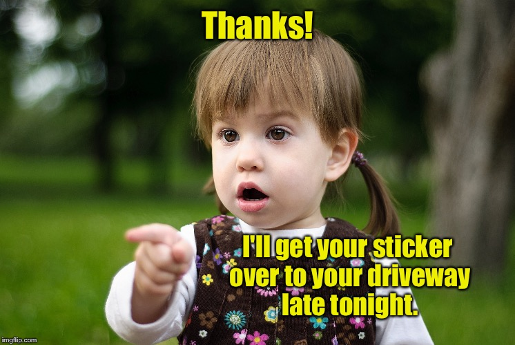 Thanks! I'll get your sticker over to your driveway late tonight. | made w/ Imgflip meme maker
