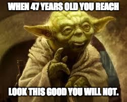 yoda | WHEN 47 YEARS OLD YOU REACH LOOK THIS GOOD YOU WILL NOT. | image tagged in yoda | made w/ Imgflip meme maker