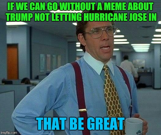 That Would Be Great Meme | IF WE CAN GO WITHOUT A MEME ABOUT TRUMP NOT LETTING HURRICANE JOSE IN THAT BE GREAT | image tagged in memes,that would be great | made w/ Imgflip meme maker