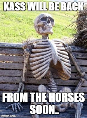 KASS WILL BE BACK FROM THE HORSES SOON.. | image tagged in skeleton waiting for english reform | made w/ Imgflip meme maker