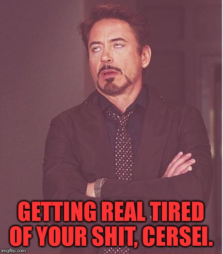 Face You Make Robert Downey Jr Meme | GETTING REAL TIRED OF YOUR SHIT, CERSEI. | image tagged in memes,face you make robert downey jr | made w/ Imgflip meme maker