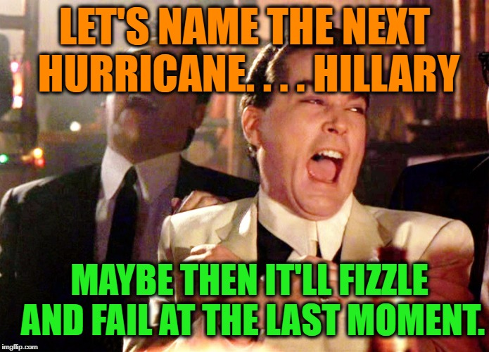 Good Fellas Hilarious | LET'S NAME THE NEXT HURRICANE. . . . HILLARY MAYBE THEN IT'LL FIZZLE AND FAIL AT THE LAST MOMENT. | image tagged in memes,good fellas hilarious,hurricane irma,politics,political meme,political | made w/ Imgflip meme maker