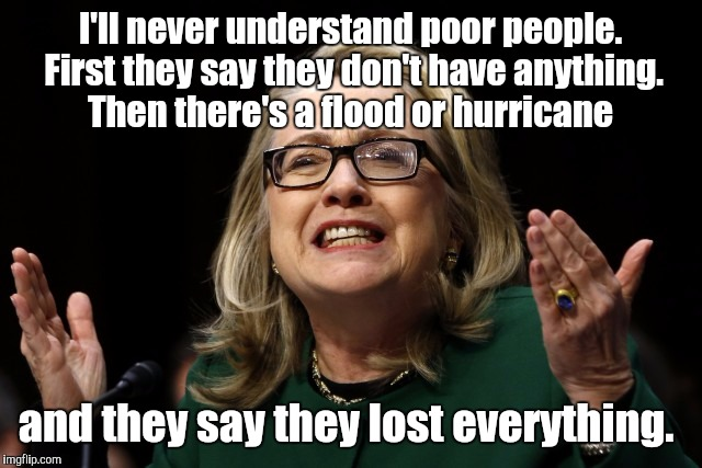 It's just a little wind and water.  | I'll never understand poor people. First they say they don't have anything. Then there's a flood or hurricane and they say they lost everyth | image tagged in funny,hillary clinton,hurricane irma,property | made w/ Imgflip meme maker