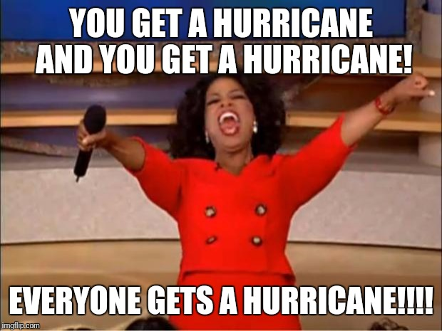 Oprah You Get A Meme | YOU GET A HURRICANE AND YOU GET A HURRICANE! EVERYONE GETS A HURRICANE!!!! | image tagged in memes,oprah you get a | made w/ Imgflip meme maker