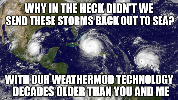 WHY IN THE HECK DIDN'T WE SEND THESE STORMS BACK OUT TO SEA? WITH OUR WEATHERMOD TECHNOLOGY DECADES OLDER THAN YOU AND ME | image tagged in hurricanes irma,jose,and katia | made w/ Imgflip meme maker