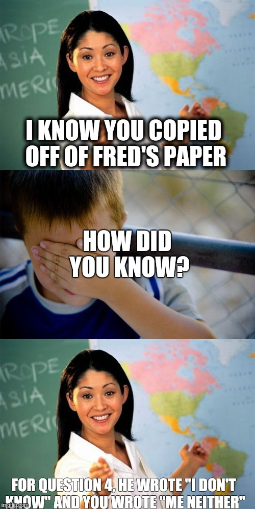 "I KNOW YOU COPIED OFF OF FRED'S PAPER FOR QUESTION 4, HE WROTE ""I DON'T KNOW"" AND YOU WROTE ""ME NEITHER"" HOW DID YOU KNOW? 