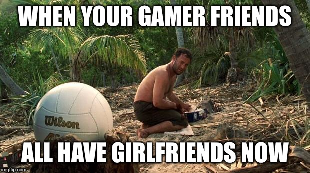 Lonely feeling | WHEN YOUR GAMER FRIENDS ALL HAVE GIRLFRIENDS NOW | image tagged in lonely feeling | made w/ Imgflip meme maker