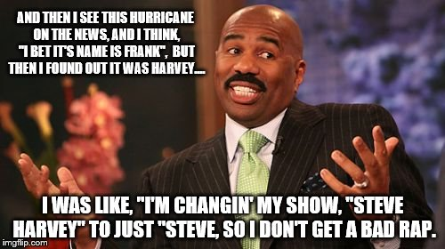 "Hurricane Steve Harvey |  AND THEN I SEE THIS HURRICANE ON THE NEWS, AND I THINK, ""I BET IT'S NAME IS FRANK"",  BUT THEN I FOUND OUT IT WAS HARVEY.... I WAS LIKE, ""I'M CHANGIN' MY SHOW, ""STEVE HARVEY"" TO JUST ""STEVE, SO I DON'T GET A BAD RAP. 
