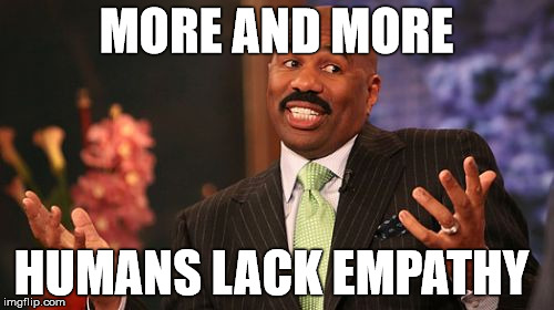 Steve Harvey Meme | MORE AND MORE HUMANS LACK EMPATHY | image tagged in memes,steve harvey | made w/ Imgflip meme maker