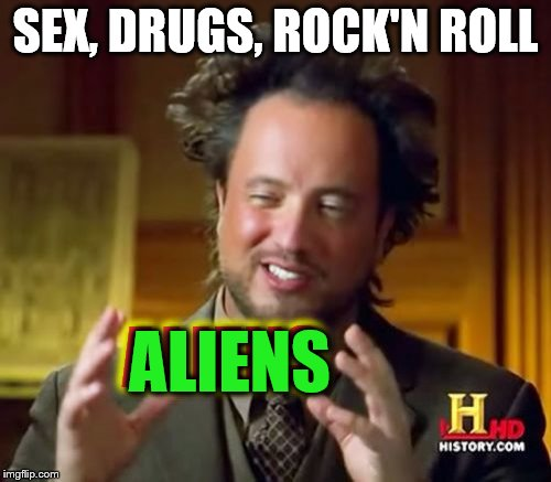 Ancient Aliens Party | SEX, DRUGS, ROCK'N ROLL ALIENS ALIENS | image tagged in memes,ancient aliens,ancient aliens guy,aliens | made w/ Imgflip meme maker