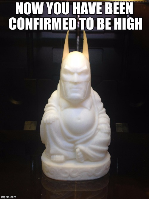 batduh | NOW YOU HAVE BEEN CONFIRMED TO BE HIGH | image tagged in batduh | made w/ Imgflip meme maker