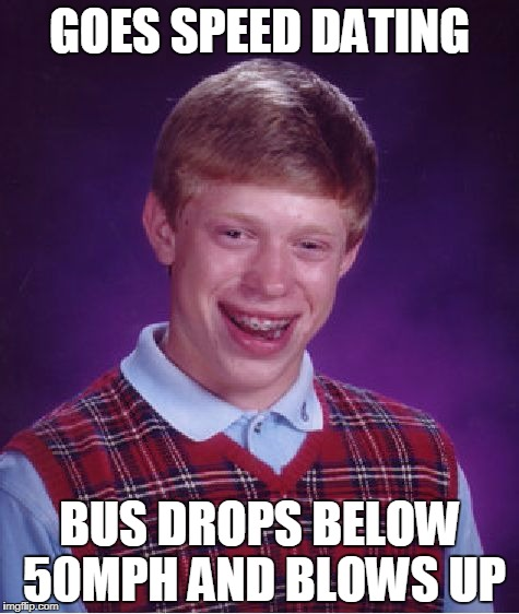 a whole load of bullock.. | GOES SPEED DATING BUS DROPS BELOW 50MPH AND BLOWS UP | image tagged in memes,bad luck brian,speed dating | made w/ Imgflip meme maker