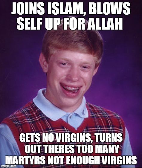 Bad Luck Brian Meme | JOINS ISLAM, BLOWS SELF UP FOR ALLAH GETS NO VIRGINS, TURNS OUT THERES TOO MANY MARTYRS NOT ENOUGH VIRGINS | image tagged in memes,bad luck brian | made w/ Imgflip meme maker
