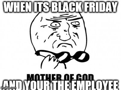 Mother Of God Meme | WHEN ITS BLACK FRIDAY AND YOUR THE EMPLOYEE | image tagged in memes,mother of god | made w/ Imgflip meme maker