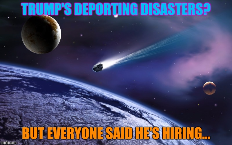 TRUMP'S DEPORTING DISASTERS? BUT EVERYONE SAID HE'S HIRING... | made w/ Imgflip meme maker