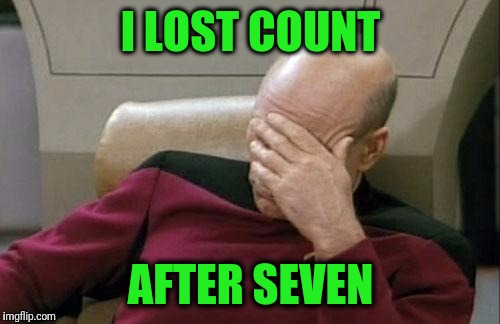 Captain Picard Facepalm Meme | I LOST COUNT AFTER SEVEN | image tagged in memes,captain picard facepalm | made w/ Imgflip meme maker