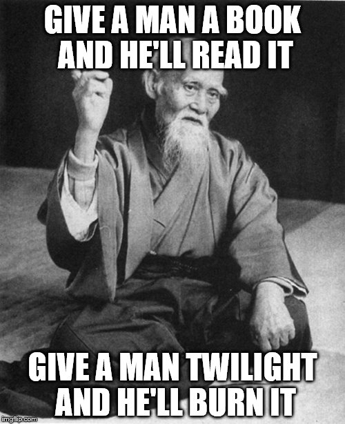 Twitlit in a nutshell | GIVE A MAN A BOOK AND HE'LL READ IT GIVE A MAN TWILIGHT AND HE'LL BURN IT | image tagged in confucius say,meme | made w/ Imgflip meme maker
