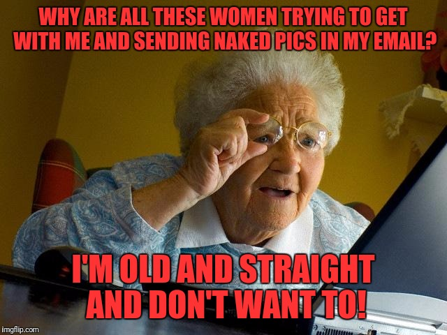 Grandma Finds The Internet Meme | WHY ARE ALL THESE WOMEN TRYING TO GET WITH ME AND SENDING NAKED PICS IN MY EMAIL? I'M OLD AND STRAIGHT AND DON'T WANT TO! | image tagged in memes,grandma finds the internet | made w/ Imgflip meme maker