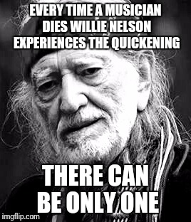 EVERY TIME A MUSICIAN DIES WILLIE NELSON EXPERIENCES THE QUICKENING THERE CAN BE ONLY ONE | image tagged in willie | made w/ Imgflip meme maker
