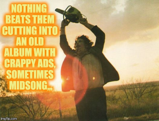 Leatherface | NOTHING BEATS THEM CUTTING INTO AN OLD ALBUM WITH CRAPPY ADS, SOMETIMES  MIDSONG,,, | image tagged in leatherface | made w/ Imgflip meme maker