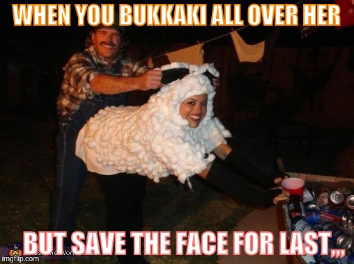 redneck lovin,,, | WHEN YOU BUKKAKI ALL OVER HER BUT SAVE THE FACE FOR LAST,,, | image tagged in redneck lovin | made w/ Imgflip meme maker