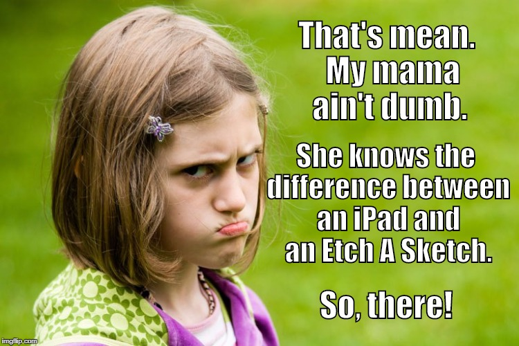 That's mean.  My mama ain't dumb. She knows the difference between an iPad and an Etch A Sketch. So, there! | made w/ Imgflip meme maker