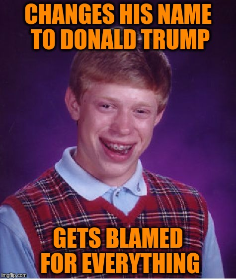 Bad Luck Brian | CHANGES HIS NAME TO DONALD TRUMP GETS BLAMED FOR EVERYTHING | image tagged in memes,bad luck brian,donald trump,bad luck brian name change,blame,cnn | made w/ Imgflip meme maker
