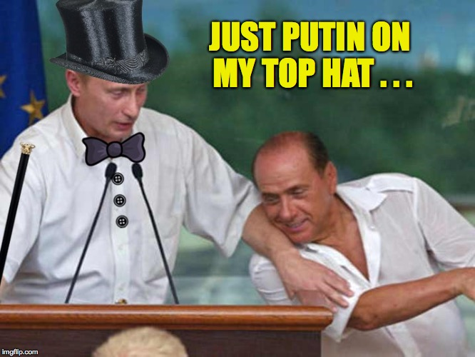 JUST PUTIN ON MY TOP HAT . . . | made w/ Imgflip meme maker