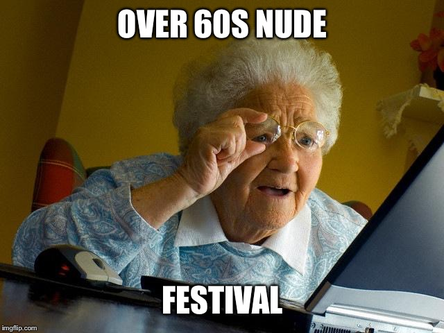 Grandma Finds The Internet Meme | OVER 60S NUDE FESTIVAL | image tagged in memes,grandma finds the internet | made w/ Imgflip meme maker