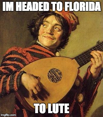 IM HEADED TO FLORIDA TO LUTE | image tagged in lute | made w/ Imgflip meme maker