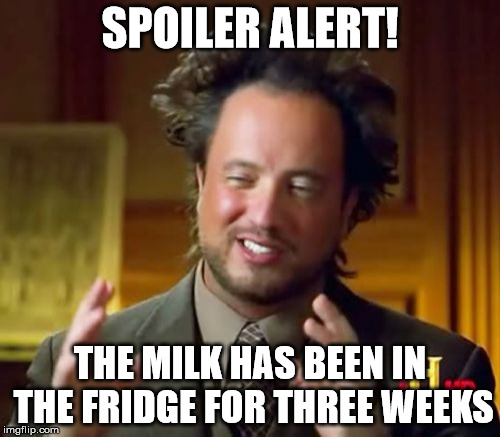 SPOILER ALERT! SPOILER ALERT! | SPOILER ALERT! THE MILK HAS BEEN IN THE FRIDGE FOR THREE WEEKS | image tagged in memes,ancient aliens,spoiler alert,milk,fridge | made w/ Imgflip meme maker