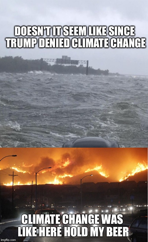 Hold My... | DOESN'T IT SEEM LIKE SINCE TRUMP DENIED CLIMATE CHANGE CLIMATE CHANGE WAS LIKE HERE HOLD MY BEER | image tagged in climate change,global warming,hurricane harvey,wildfire,flooding | made w/ Imgflip meme maker