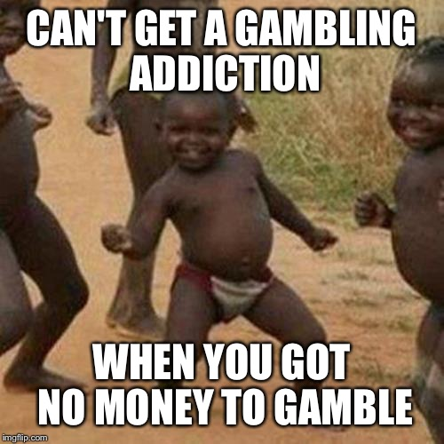 Third World Success Kid Meme | CAN'T GET A GAMBLING ADDICTION WHEN YOU GOT NO MONEY TO GAMBLE | image tagged in memes,third world success kid | made w/ Imgflip meme maker