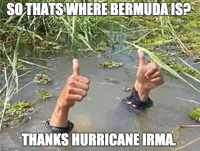 Drowning Thumbs Up | SO THATS WHERE BERMUDA IS? THANKS HURRICANE IRMA. | image tagged in drowning thumbs up | made w/ Imgflip meme maker
