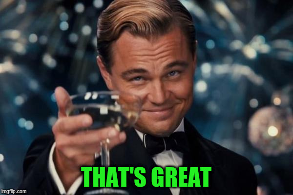Leonardo Dicaprio Cheers Meme | THAT'S GREAT | image tagged in memes,leonardo dicaprio cheers | made w/ Imgflip meme maker