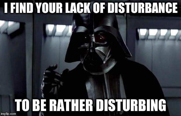 I FIND YOUR LACK OF DISTURBANCE TO BE RATHER DISTURBING | made w/ Imgflip meme maker
