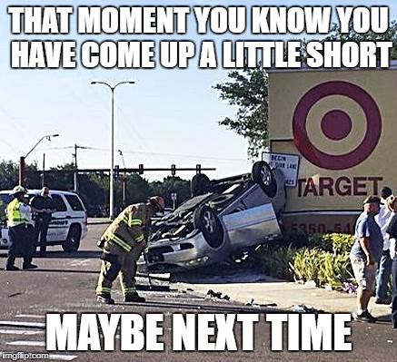 THAT MOMENT YOU KNOW YOU HAVE COME UP A LITTLE SHORT MAYBE NEXT TIME | image tagged in car crash | made w/ Imgflip meme maker