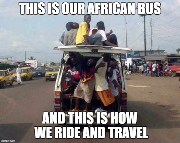 THIS IS OUR AFRICAN BUS AND THIS IS HOW WE RIDE AND TRAVEL | image tagged in african | made w/ Imgflip meme maker