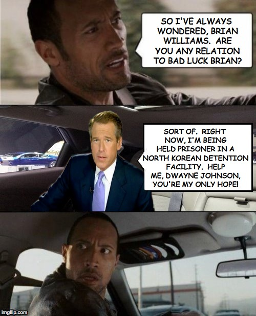 The Rock Driving Brian Williams' Hologram | SO I'VE ALWAYS WONDERED, BRIAN WILLIAMS.  ARE YOU ANY RELATION TO BAD LUCK BRIAN? SORT OF.  RIGHT NOW, I'M BEING HELD PRISONER IN A NORTH KO | image tagged in rock driving brian williams,memes,star wars | made w/ Imgflip meme maker