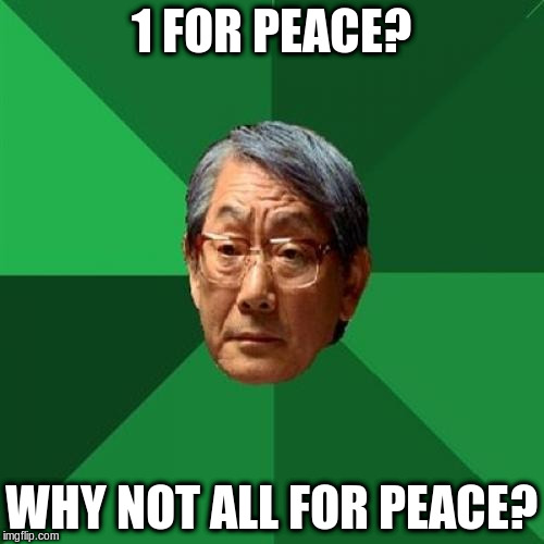 1 FOR PEACE? WHY NOT ALL FOR PEACE? | made w/ Imgflip meme maker