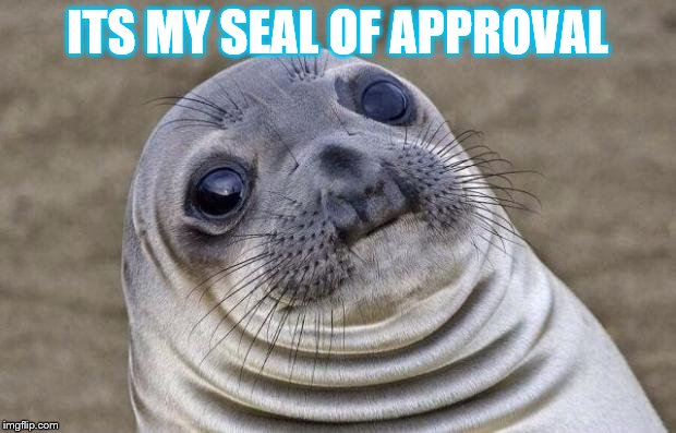 WOW | ITS MY SEAL OF APPROVAL | image tagged in memes,awkward moment sealion | made w/ Imgflip meme maker