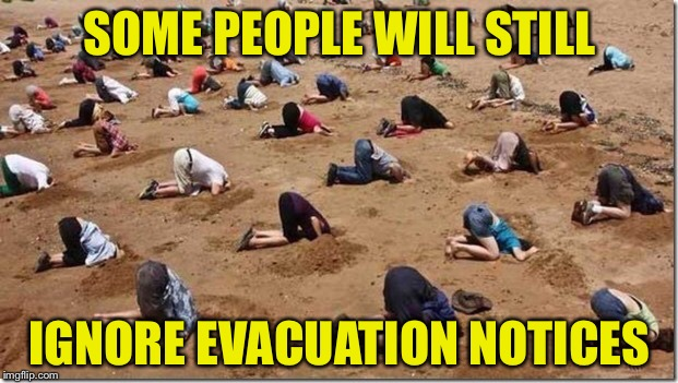 Sad | SOME PEOPLE WILL STILL IGNORE EVACUATION NOTICES | image tagged in head in sand | made w/ Imgflip meme maker