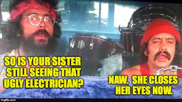 Cheech and Chong Catching Up | SO IS YOUR SISTER STILL SEEING THAT UGLY ELECTRICIAN? NAW.  SHE CLOSES HER EYES NOW. | image tagged in memes,cheech and chong,jokes | made w/ Imgflip meme maker