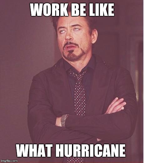 Face You Make Robert Downey Jr Meme | WORK BE LIKE WHAT HURRICANE | image tagged in memes,face you make robert downey jr | made w/ Imgflip meme maker